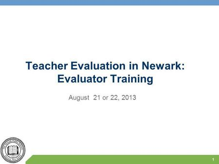 Teacher Evaluation in Newark: Evaluator Training August 21 or 22, 2013 1.