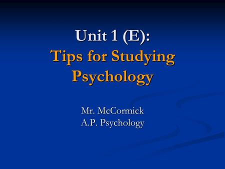 Unit 1 (E): Tips for Studying Psychology Mr. McCormick A.P. Psychology.