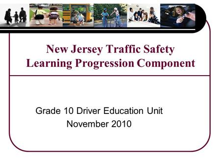 New Jersey Traffic Safety Learning Progression Component Grade 10 Driver Education Unit November 2010.
