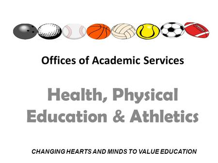 Offices of Academic Services Health, Physical Education & Athletics CHANGING HEARTS AND MINDS TO VALUE EDUCATION.
