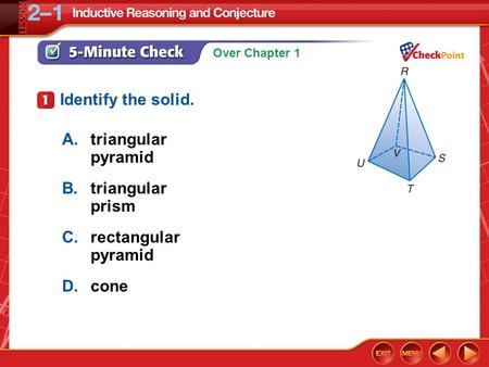 Over Chapter 1 5-Minute Check 1 A.triangular pyramid B.triangular prism C.rectangular pyramid D.cone Identify the solid.