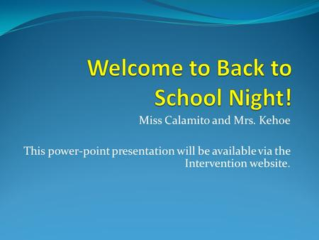 Miss Calamito and Mrs. Kehoe This power-point presentation will be available via the Intervention website.