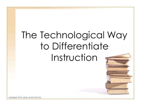 The Technological Way to Differentiate Instruction Adapted from Lake Lands Schools.