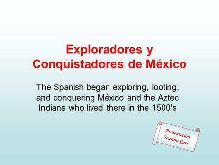Exploradores y Conquistadores de México The Spanish began exploring, looting, and conquering México and the Aztec Indians who lived there in the 1500's.