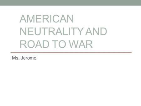 "AMERICAN NEUTRALITY AND ROAD TO WAR Ms. Jerome. The War to End all Wars ""The Great War"""