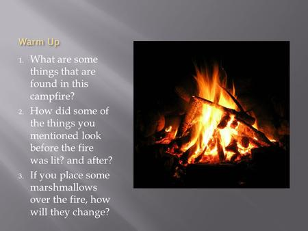 Warm Up 1. What are some things that are found in this campfire? 2. How did some of the things you mentioned look before the fire was lit? and after? 3.