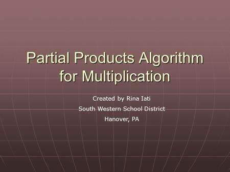 Partial Products Algorithm for Multiplication Created by Rina Iati South Western School District Hanover, PA.