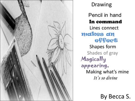 Pencil in hand In command Lines connect makes an effect Shapes form Shades of gray Magically appearing, Making what's mine It's so divine By Becca S.