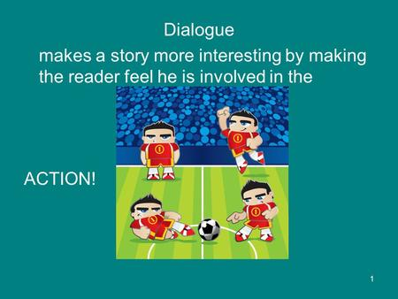 Dialogue makes a story more interesting by making the reader feel he is involved in the ACTION! 1.
