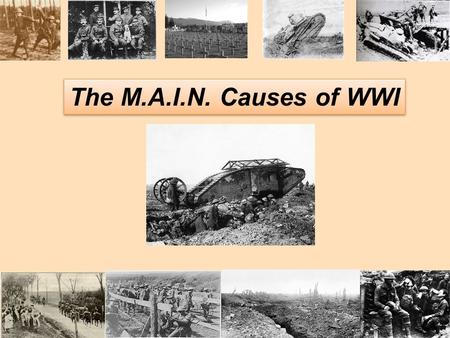 "The M.A.I.N. Causes of WWI 1. MILITARISM ""I and the army were born for one another."" -Kaiser Wilhelm ""I and the army were born for one another."" -Kaiser."