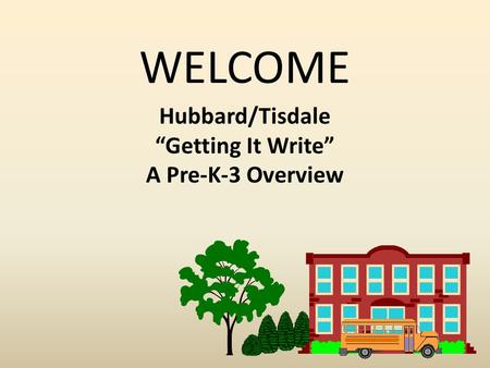 "WELCOME Hubbard/Tisdale ""Getting It Write"" A Pre-K-3 Overview."