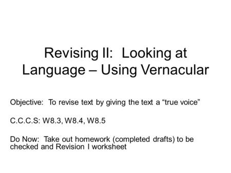 "Revising II: Looking at Language – Using Vernacular Objective: To revise text by giving the text a ""true voice"" C.C.C.S: W8.3, W8.4, W8.5 Do Now: Take."