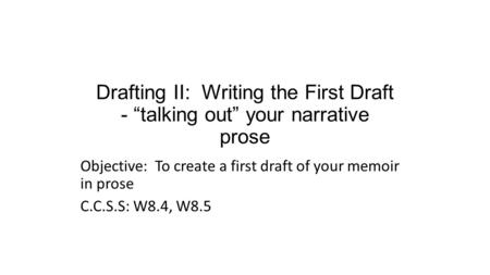 "Drafting II: Writing the First Draft - ""talking out"" your narrative prose Objective: To create a first draft of your memoir in prose C.C.S.S: W8.4, W8.5."