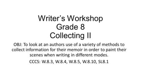 Writer's Workshop Grade 8 Collecting II OBJ: To look at an authors use of a variety of methods to collect information for their memoir in order to paint.