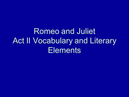 Romeo and Juliet Act II Vocabulary and Literary Elements.