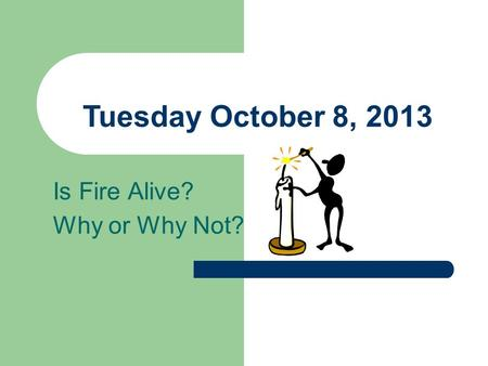 Tuesday October 8, 2013 Is Fire Alive? Why or Why Not?