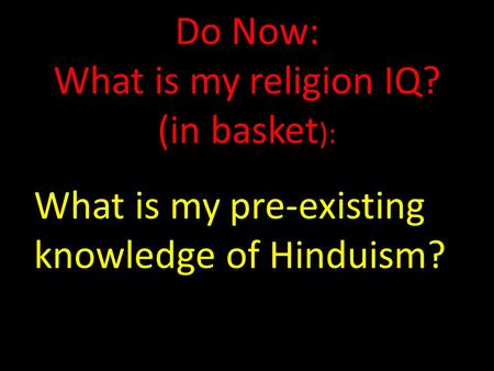 Do Now: What is my religion IQ? (in basket ): What is my pre-existing knowledge of Hinduism?