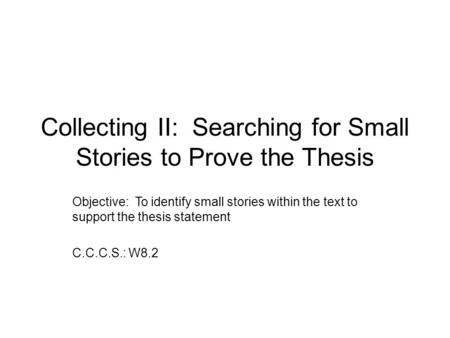 Collecting II: Searching for Small Stories to Prove the Thesis Objective: To identify small stories within the text to support the thesis statement C.C.C.S.: