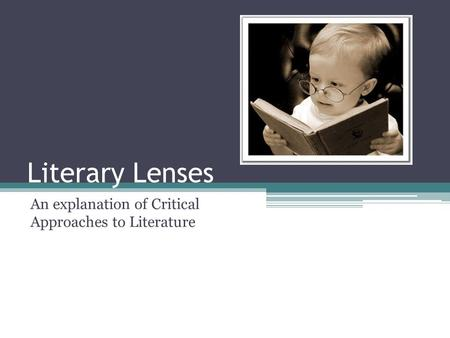 Literary Lenses An explanation of Critical Approaches to Literature.