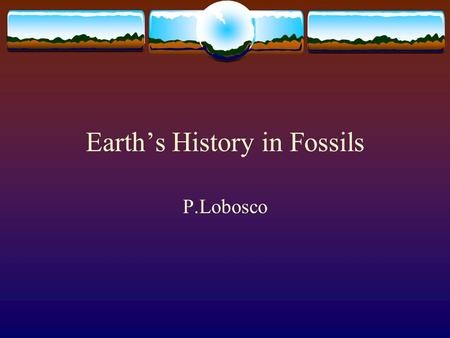 Earth's History in Fossils P.Lobosco. Fossils  A fossil if the remains or evidence of a living thing. A fossil can be the bone of an organism or the.