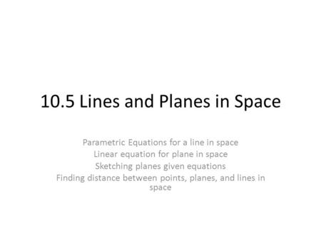 10.5 Lines and Planes in Space Parametric Equations for a line in space Linear equation for plane in space Sketching planes given equations Finding distance.