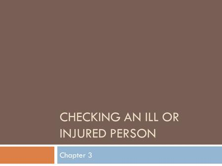 CHECKING AN ILL OR INJURED PERSON Chapter 3. When checking an ill or injured person…  If you are not sure whether someone is unconscious, tap him or.