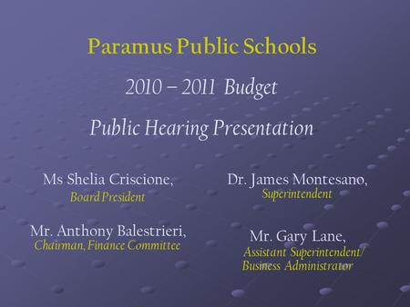 Paramus Public Schools 2010 – 2011 Budget Public Hearing Presentation Ms Shelia Criscione, Board President Mr. Anthony Balestrieri, Chairman, Finance Committee.