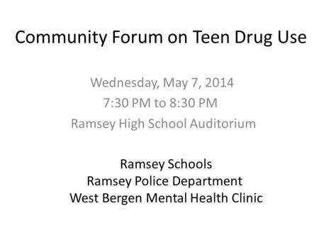 Community Forum on Teen Drug Use Wednesday, May 7, 2014 7:30 PM to 8:30 PM Ramsey High School Auditorium Ramsey Schools Ramsey Police Department West Bergen.