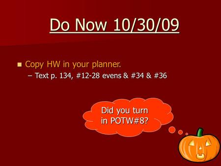Do Now 10/30/09 Copy HW in your planner. Copy HW in your planner. –Text p. 134, #12-28 evens & #34 & #36 Did you turn in POTW#8?