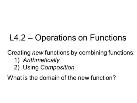 L4.2 – Operations on Functions Creating new functions by combining functions: 1) Arithmetically 2) Using Composition What is the domain of the new function?