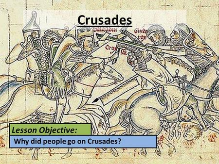 Lesson Objective: Why did people go on Crusades? Crusades.