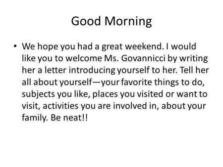 Good Morning We hope you had a great weekend. I would like you to welcome Ms. Govannicci by writing her a letter introducing yourself to her. Tell her.