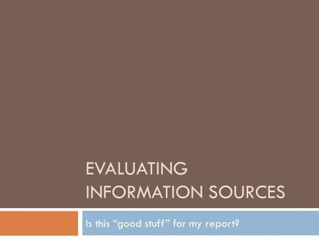 "EVALUATING INFORMATION SOURCES Is this ""good stuff"" for my report?"