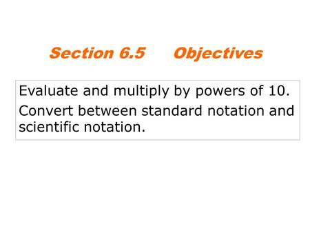 Evaluate and multiply by powers of 10. Convert between standard notation and scientific notation. Section 6.5Objectives.