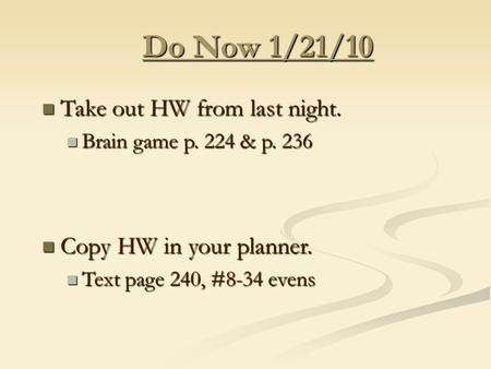Do Now 1/21/10 Take out HW from last night. Take out HW from last night. Brain game p. 224 & p. 236 Brain game p. 224 & p. 236 Copy HW in your planner.