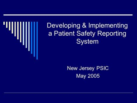 Developing & Implementing a Patient Safety Reporting System New Jersey PSIC May 2005.