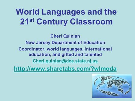 World Languages and the 21 st Century Classroom Cheri Quinlan New Jersey Department of Education Coordinator, world languages, international education,