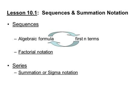 Lesson 10.1: Sequences & Summation Notation Sequences –Algebraic formulafirst n terms –Factorial notation Series –Summation or Sigma notation.