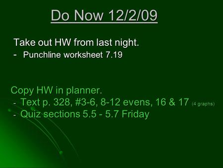 Do Now 12/2/09 Take out HW from last night. - Punchline worksheet 7.19 Copy HW in planner. - Text p. 328, #3-6, 8-12 evens, 16 & 17 (4 graphs) - Quiz sections.