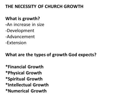 THE NECESSITY OF CHURCH GROWTH What is growth? -An increase in size -Development -Advancement -Extension What are the types of growth God expects? *Financial.