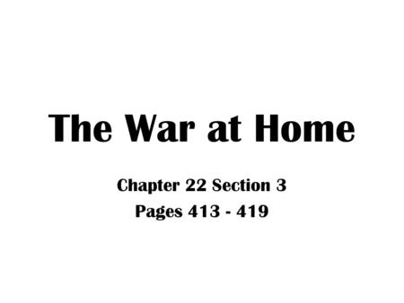 The War at Home Chapter 22 Section 3 Pages 413 - 419.
