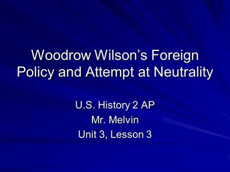 Woodrow Wilson's Foreign Policy and Attempt at Neutrality U.S. History 2 AP Mr. Melvin Unit 3, Lesson 3.