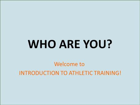 WHO ARE YOU? Welcome to INTRODUCTION TO ATHLETIC TRAINING!