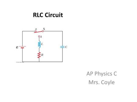 RLC Circuit AP Physics C Mrs. Coyle. RLC circuit In real circuits, there is some resistance, and some energy is lost to internal energy for the resistor.