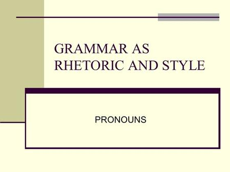GRAMMAR AS RHETORIC AND STYLE PRONOUNS. All about pronouns: Pronoun take the place of noun (called the antecedent) Unlike a noun, however, a pronoun defines.