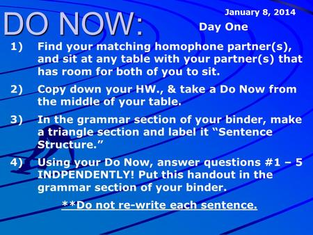 DO NOW: 1)Find your matching homophone partner(s), and sit at any table with your partner(s) that has room for both of you to sit. 2)Copy down your HW.,