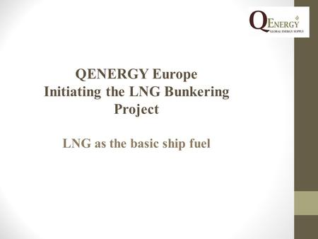 QENERGY Europe Initiating the LNG Bunkering Project LNG as the basic ship fuel.