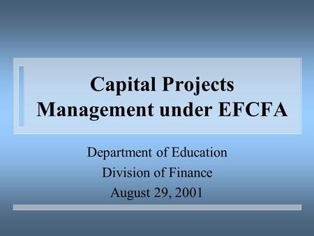 Capital Projects Management under EFCFA Department of Education Division of Finance August 29, 2001.