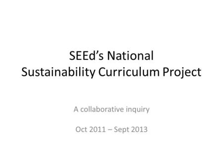 SEEd's National Sustainability Curriculum Project A collaborative inquiry Oct 2011 – Sept 2013.