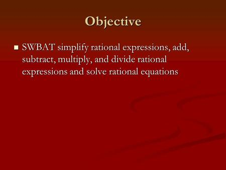 Objective SWBAT simplify rational expressions, add, subtract, multiply, and divide rational expressions and solve rational equations SWBAT simplify rational.